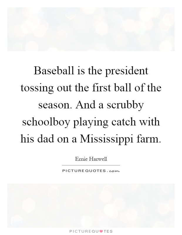Baseball is the president tossing out the first ball of the season. And a scrubby schoolboy playing catch with his dad on a Mississippi farm Picture Quote #1