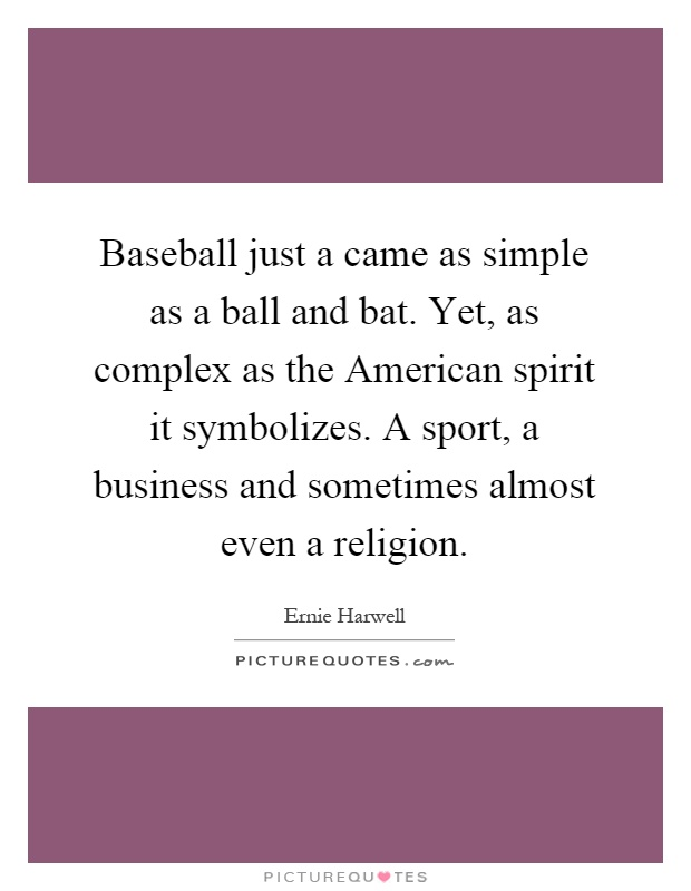 Baseball just a came as simple as a ball and bat. Yet, as complex as the American spirit it symbolizes. A sport, a business and sometimes almost even a religion Picture Quote #1