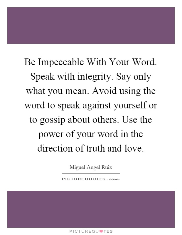 Be Impeccable With Your Word. Speak with integrity. Say only what you mean. Avoid using the word to speak against yourself or to gossip about others. Use the power of your word in the direction of truth and love Picture Quote #1