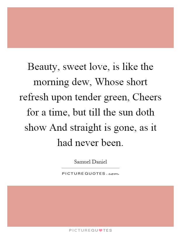 Beauty, sweet love, is like the morning dew, Whose short refresh upon tender green, Cheers for a time, but till the sun doth show And straight is gone, as it had never been Picture Quote #1