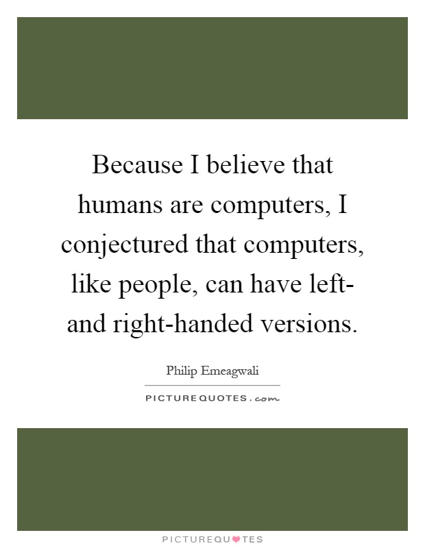 Because I believe that humans are computers, I conjectured that computers, like people, can have left- and right-handed versions Picture Quote #1
