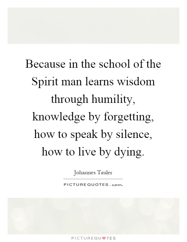 Because in the school of the Spirit man learns wisdom through humility, knowledge by forgetting, how to speak by silence, how to live by dying Picture Quote #1