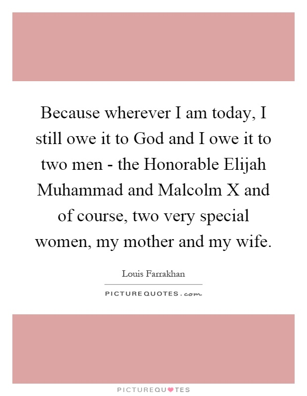 Because wherever I am today, I still owe it to God and I owe it to two men - the Honorable Elijah Muhammad and Malcolm X and of course, two very special women, my mother and my wife Picture Quote #1