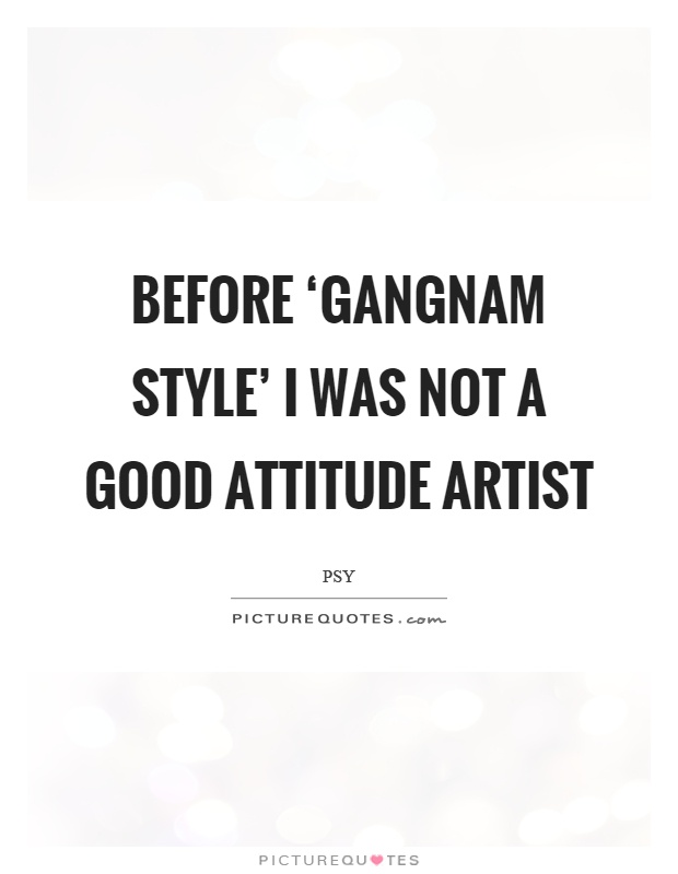 Before 'Gangnam Style' I was not a good attitude artist Picture Quote #1