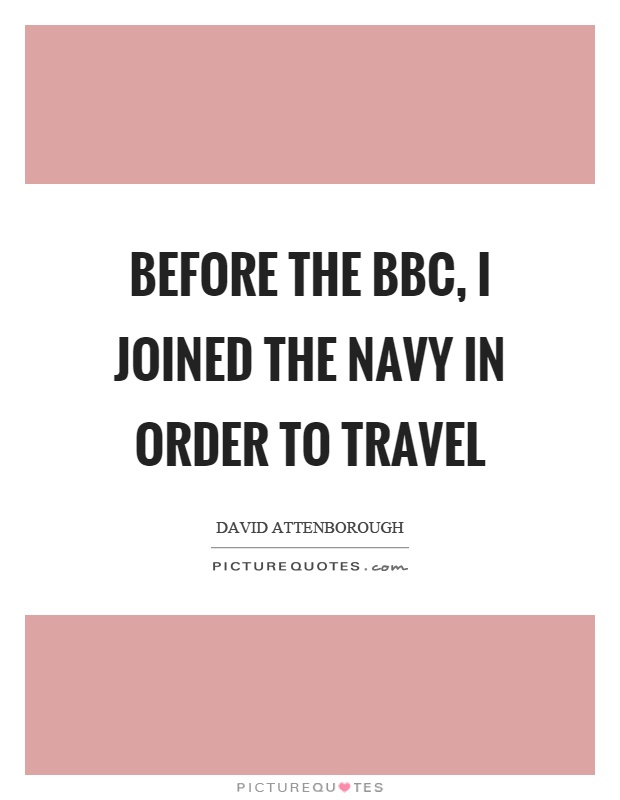 Before the BBC, I joined the Navy in order to travel Picture Quote #1