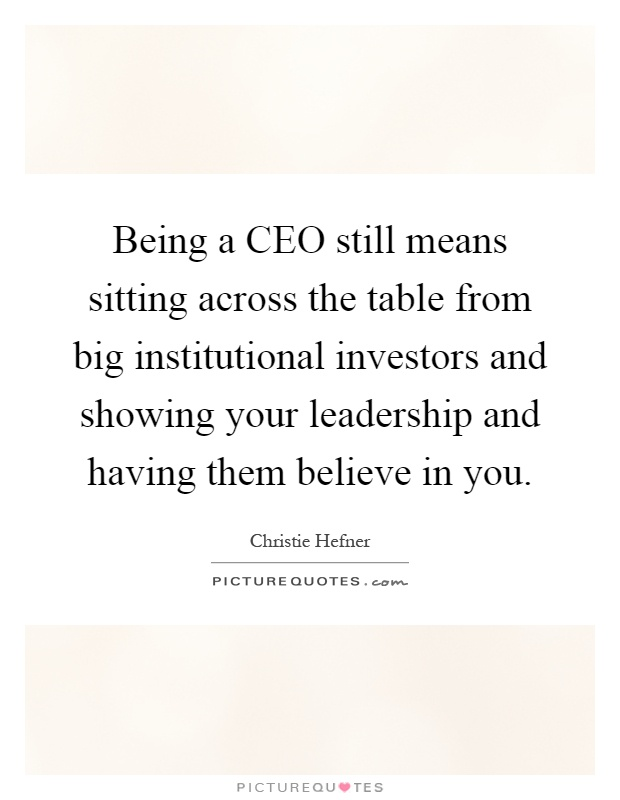Being a CEO still means sitting across the table from big institutional investors and showing your leadership and having them believe in you Picture Quote #1