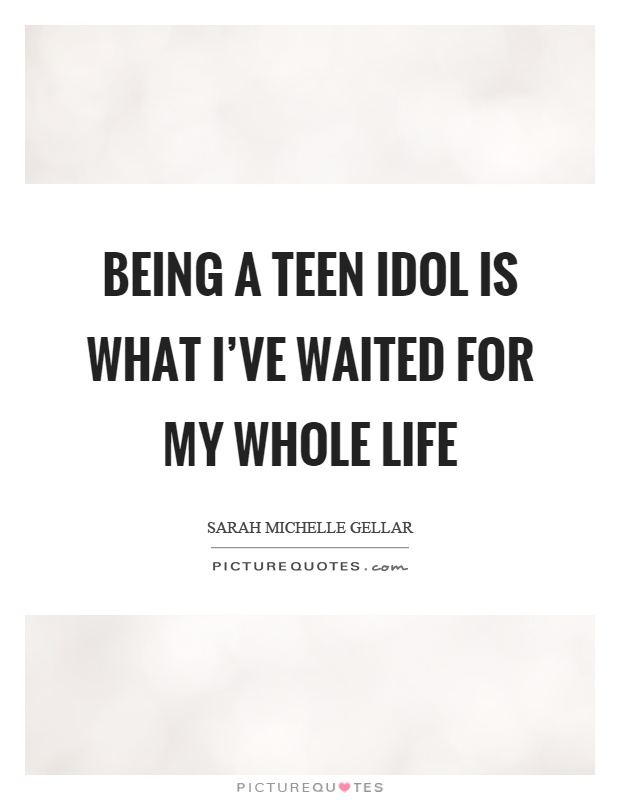 Being a teen idol is what I've waited for my whole life Picture Quote #1