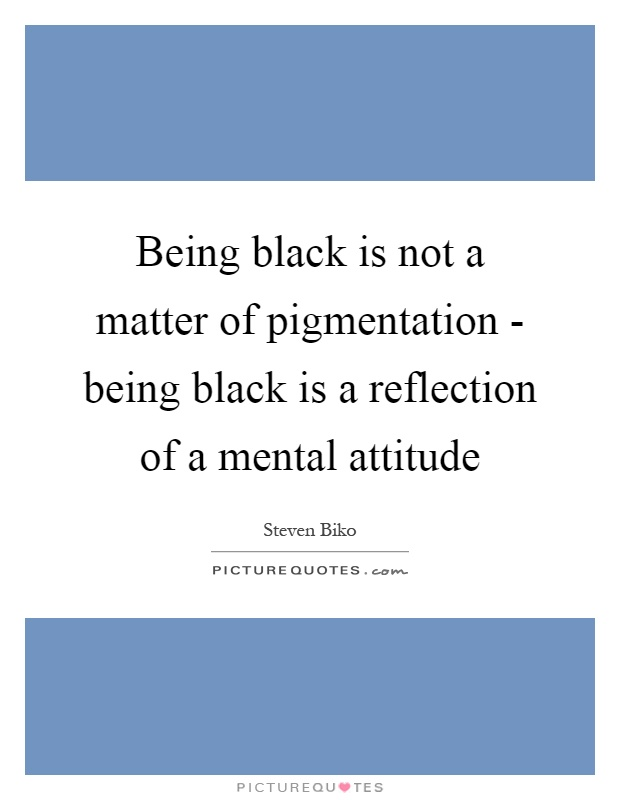 Being black is not a matter of pigmentation - being black is a reflection of a mental attitude Picture Quote #1