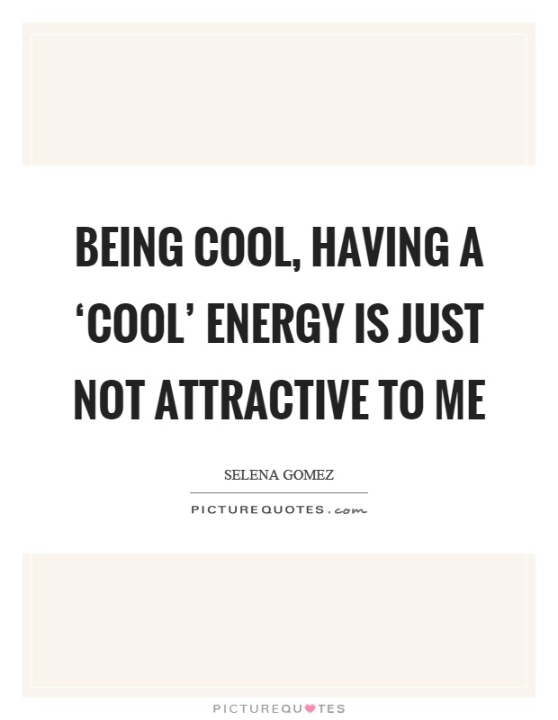 Being cool, having a 'cool' energy is just not attractive to me Picture Quote #1