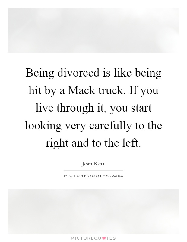 Being divorced is like being hit by a Mack truck. If you live through it, you start looking very carefully to the right and to the left Picture Quote #1