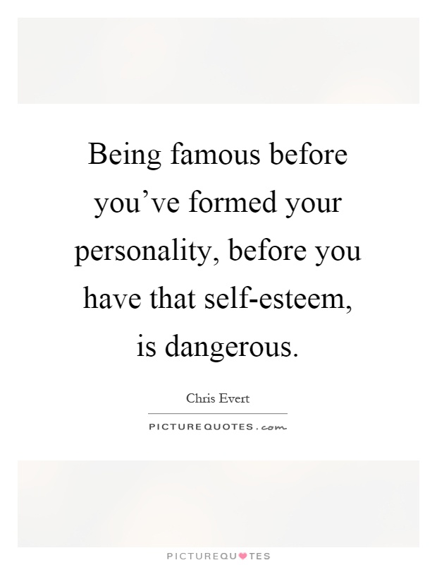 Being famous before you've formed your personality, before you have that self-esteem, is dangerous Picture Quote #1