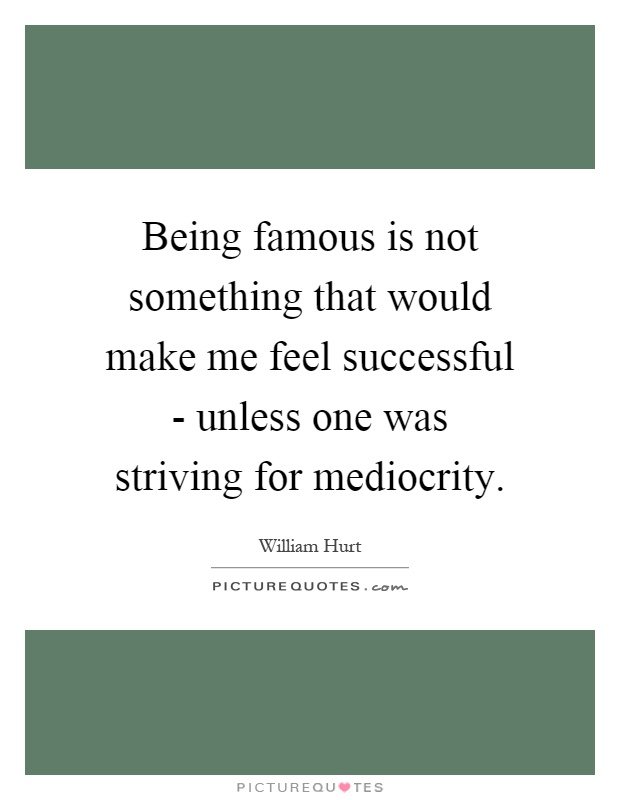 Being famous is not something that would make me feel successful - unless one was striving for mediocrity Picture Quote #1