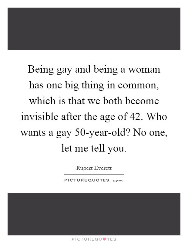 Being gay and being a woman has one big thing in common, which is that we both become invisible after the age of 42. Who wants a gay 50-year-old? No one, let me tell you Picture Quote #1