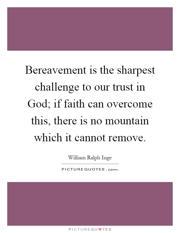 Bereavement is the sharpest challenge to our trust in God; if faith can overcome this, there is no mountain which it cannot remove Picture Quote #1