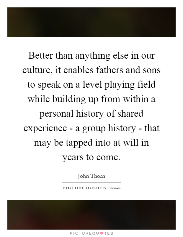 Better than anything else in our culture, it enables fathers and sons to speak on a level playing field while building up from within a personal history of shared experience - a group history - that may be tapped into at will in years to come Picture Quote #1