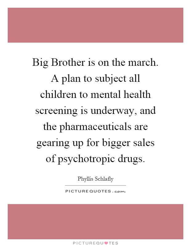 Big Brother is on the march. A plan to subject all children to mental health screening is underway, and the pharmaceuticals are gearing up for bigger sales of psychotropic drugs Picture Quote #1