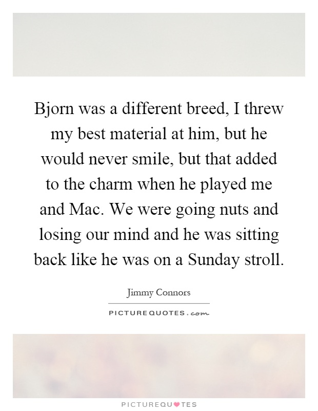 Bjorn was a different breed, I threw my best material at him, but he would never smile, but that added to the charm when he played me and Mac. We were going nuts and losing our mind and he was sitting back like he was on a Sunday stroll Picture Quote #1