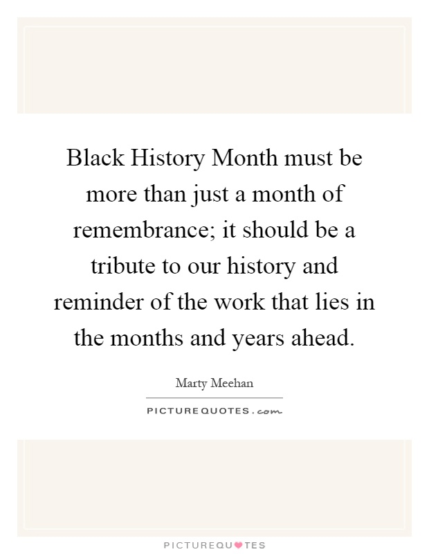 Black History Month must be more than just a month of remembrance; it should be a tribute to our history and reminder of the work that lies in the months and years ahead Picture Quote #1