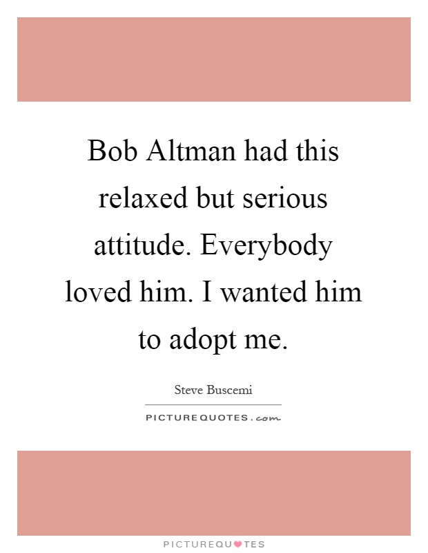 Bob Altman had this relaxed but serious attitude. Everybody loved him. I wanted him to adopt me Picture Quote #1