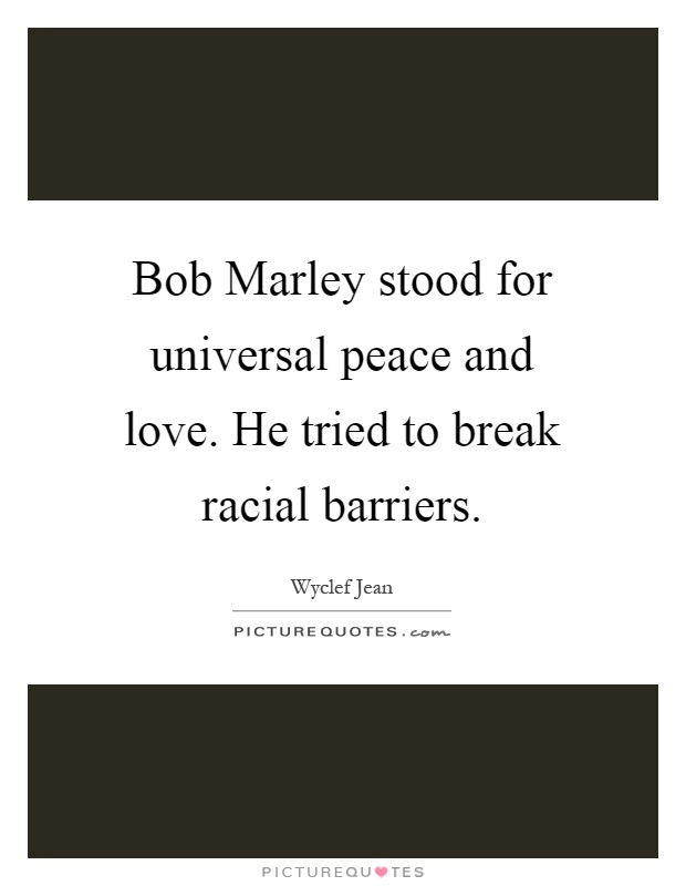 Bob Marley stood for universal peace and love. He tried to break racial barriers Picture Quote #1