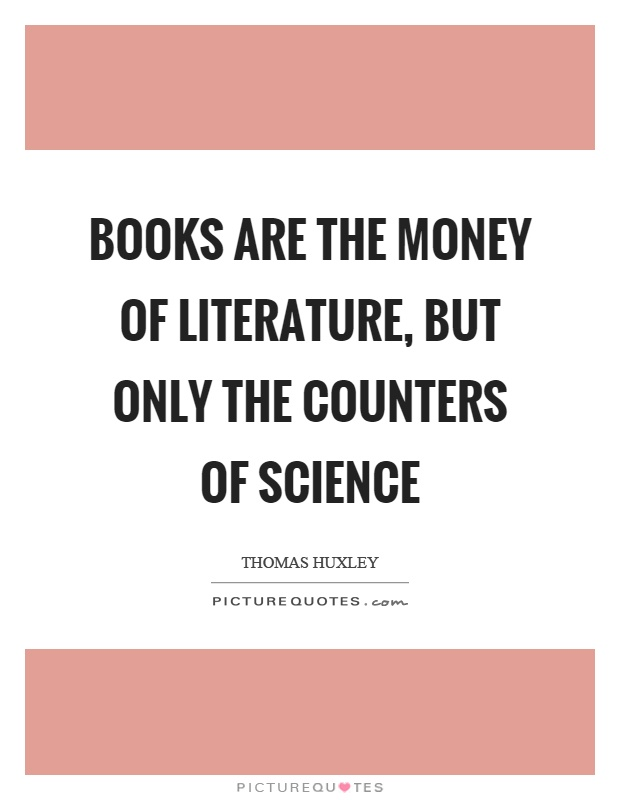 Books are the money of Literature, but only the counters of Science Picture Quote #1