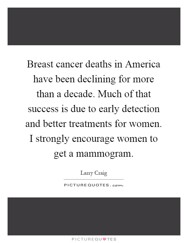 Breast cancer deaths in America have been declining for more than a decade. Much of that success is due to early detection and better treatments for women. I strongly encourage women to get a mammogram Picture Quote #1