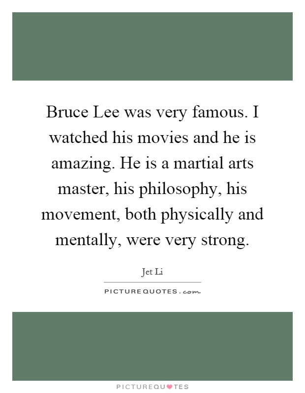 Bruce Lee was very famous. I watched his movies and he is amazing. He is a martial arts master, his philosophy, his movement, both physically and mentally, were very strong Picture Quote #1