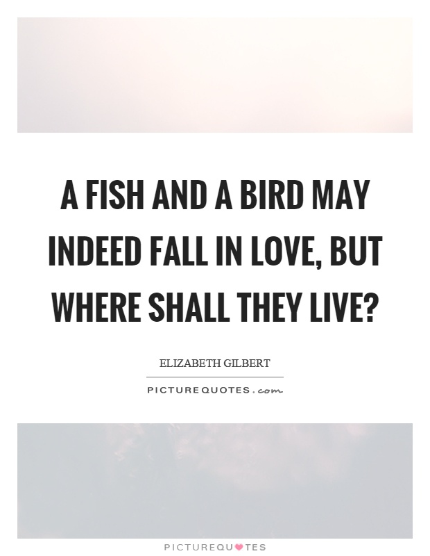 A fish and a bird may indeed fall in love, but where shall they live? Picture Quote #1