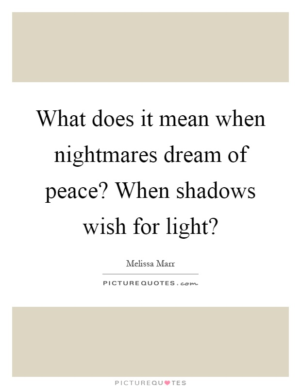 What does it mean when nightmares dream of peace? When shadows wish for light? Picture Quote #1