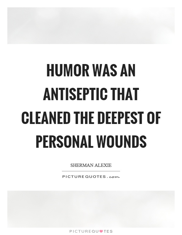 Humor was an antiseptic that cleaned the deepest of personal wounds Picture Quote #1