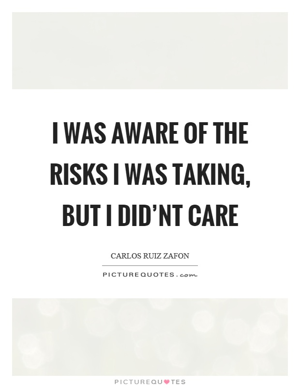 I was aware of the risks I was taking, but I did'nt care Picture Quote #1