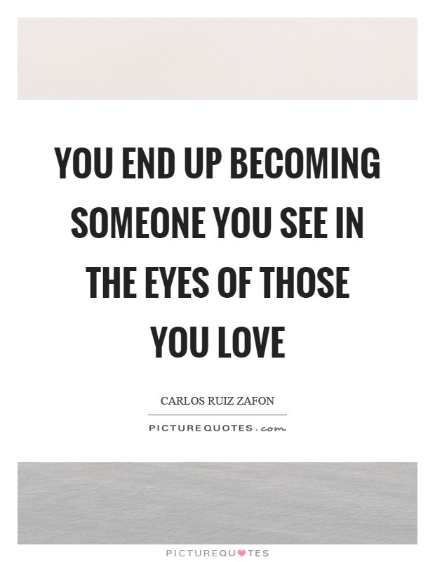 You end up becoming someone you see in the eyes of those you love Picture Quote #1