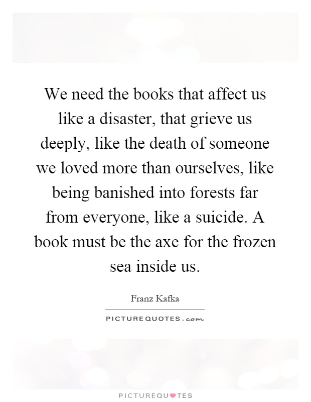 We need the books that affect us like a disaster, that grieve us deeply, like the death of someone we loved more than ourselves, like being banished into forests far from everyone, like a suicide. A book must be the axe for the frozen sea inside us Picture Quote #1