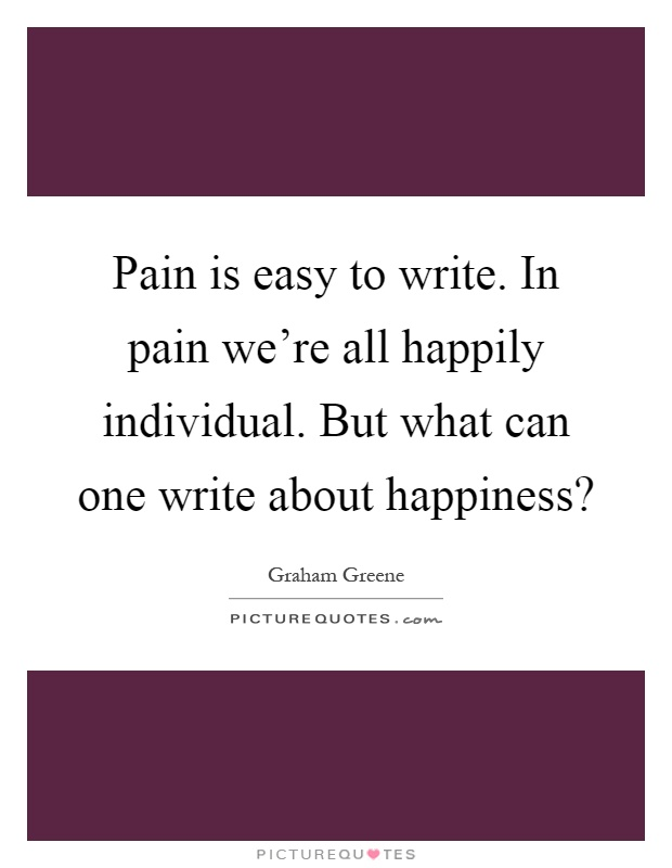 Pain is easy to write. In pain we're all happily individual. But what can one write about happiness? Picture Quote #1