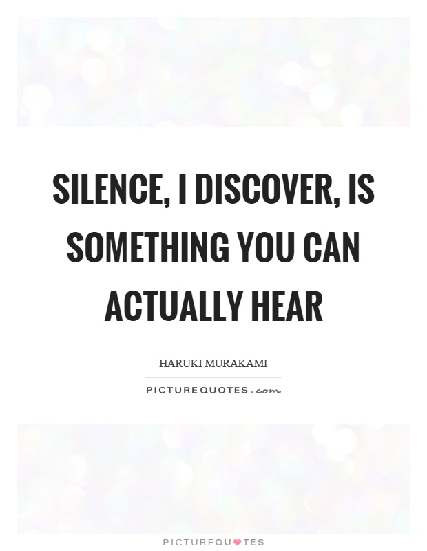 Silence I Discover Is Something You Can Actually Hear