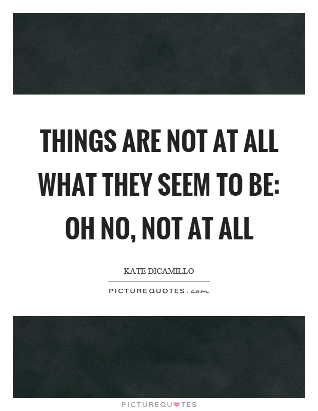 Things are not at all what they seem to be: oh no, not at all Picture Quote #1