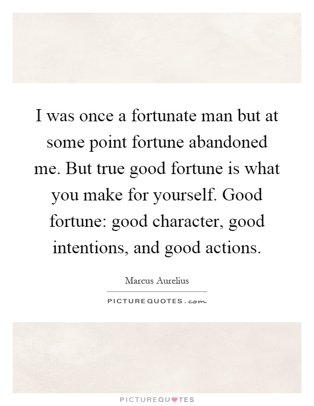 I was once a fortunate man but at some point fortune abandoned me. But true good fortune is what you make for yourself. Good fortune: good character, good intentions, and good actions Picture Quote #1