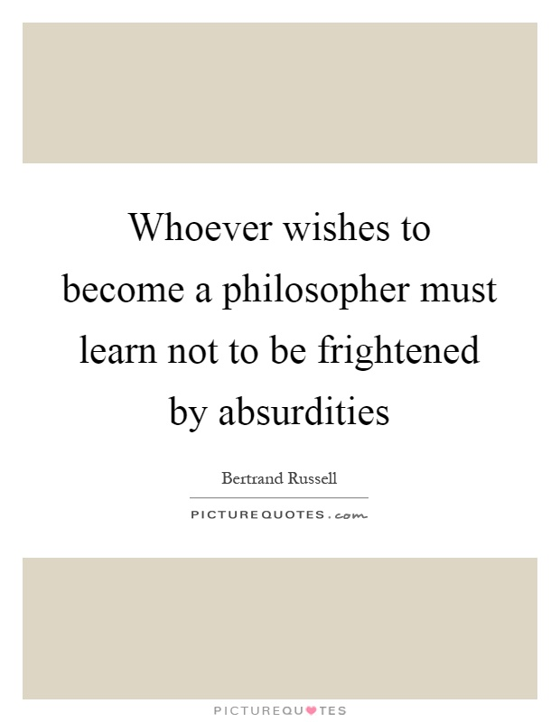 Whoever wishes to become a philosopher must learn not to be frightened by absurdities Picture Quote #1