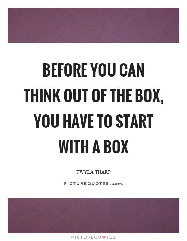 Before you can think out of the box, you have to start with a box Picture Quote #1