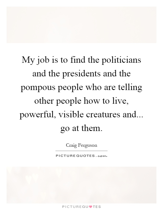 My job is to find the politicians and the presidents and the pompous people who are telling other people how to live, powerful, visible creatures and... go at them Picture Quote #1