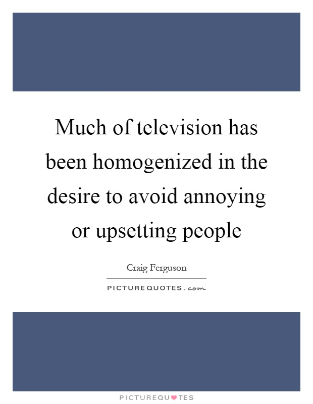 Much of television has been homogenized in the desire to avoid annoying or upsetting people Picture Quote #1