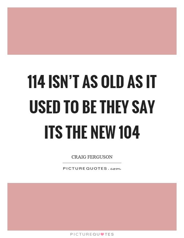114 isn't as old as it used to be they say its the new 104 Picture Quote #1