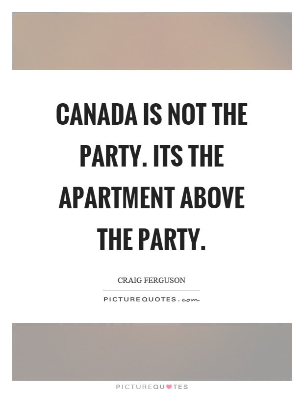 Canada is not the party. Its the apartment above the party Picture Quote #1