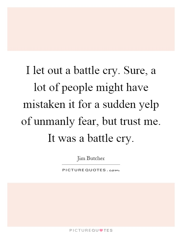 I let out a battle cry. Sure, a lot of people might have mistaken it for a sudden yelp of unmanly fear, but trust me. It was a battle cry Picture Quote #1