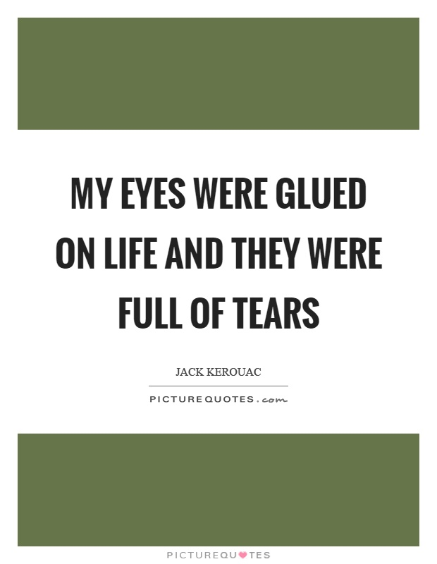 My eyes were glued on life and they were full of tears Picture Quote #1