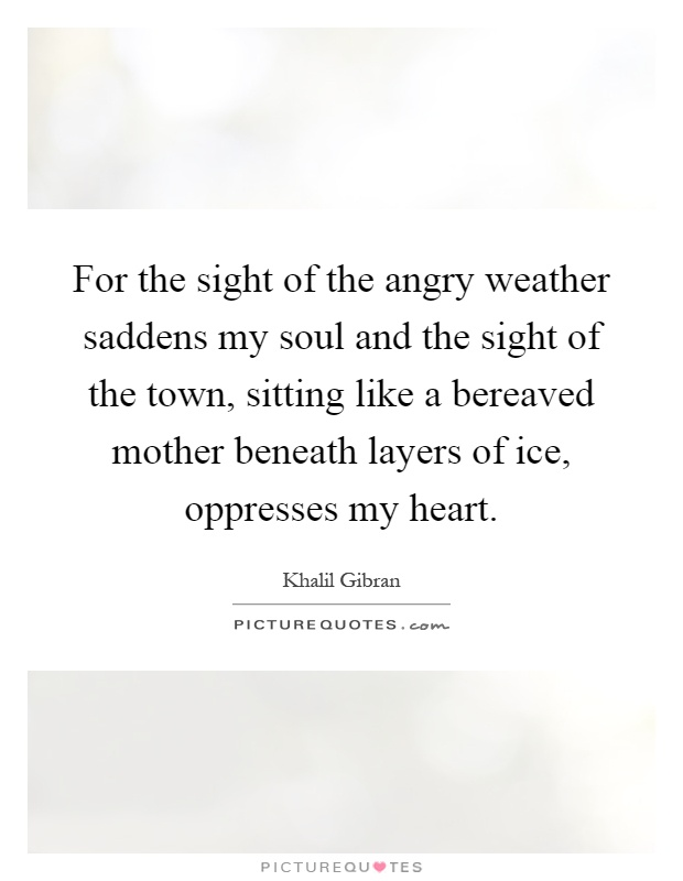 For the sight of the angry weather saddens my soul and the sight of the town, sitting like a bereaved mother beneath layers of ice, oppresses my heart Picture Quote #1
