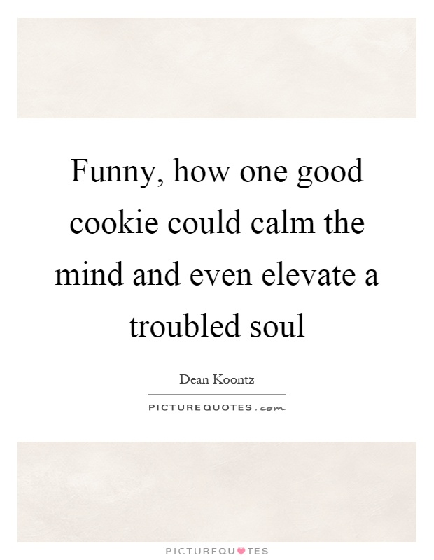 Funny, how one good cookie could calm the mind and even elevate a troubled soul Picture Quote #1
