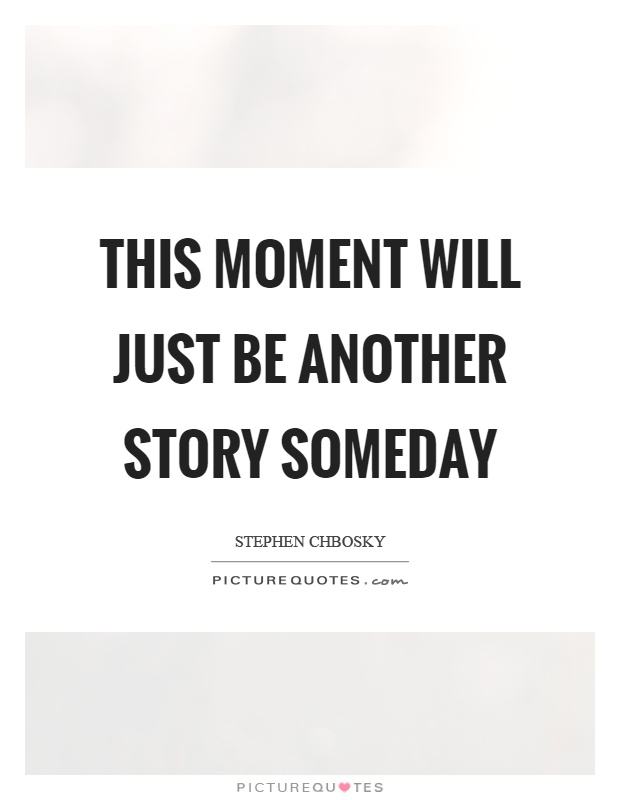 This moment will just be another story someday Picture Quote #1
