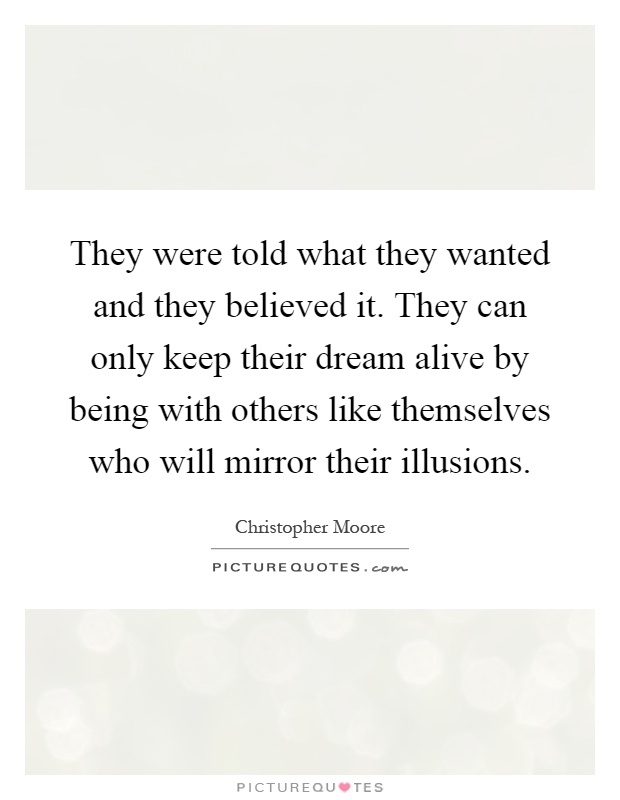 They were told what they wanted and they believed it. They can only keep their dream alive by being with others like themselves who will mirror their illusions Picture Quote #1