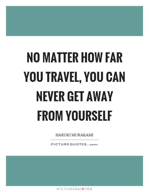 No matter how far you travel, you can never get away from yourself Picture Quote #1